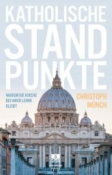 Katholische Standpunkte - Warum die Kirche bei ihrer Lehre bleibt