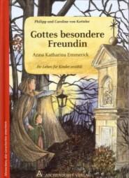 Anna Katharina Emmerick - Gottes besondere Freundin, ihr Leben für Kinder erzählt