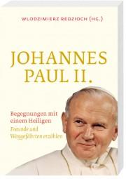 Johannes Paul II. - Begegnungen mit einem Heiligen - Freunde und Weggefährten erzählen