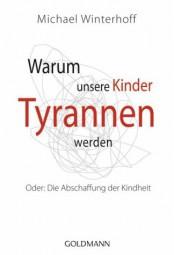 Warum unsere Kinder Tyrannen werden: Oder: Die Abschaffung der Kindheit
