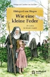 Wie eine kleine Feder - Hildegard von Bingen, ihr Leben für Kinder erzählt