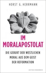 Im Moralapostolat - Die Geburt der westlichen Moral aus dem Geist der Reformation