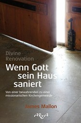 Divine Renovation - Wenn Gott sein Haus saniert - Von einer bewahrenden zu einer missionarischen Kir