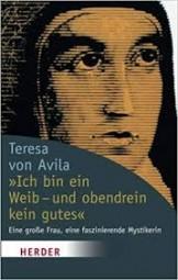 Ich bin ein Weib- und obendrein kein gutes - Teresa von Avila