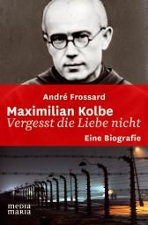 Maximilian Kolbe - Vergesst die Liebe nicht