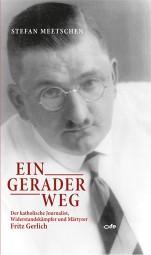 Ein gerader Weg - Der katholische Journalist, Widerstandskämpfer und Märtyrer Fritz Gerlich